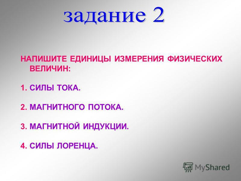 НАПИШИТЕ ЕДИНИЦЫ ИЗМЕРЕНИЯ ФИЗИЧЕСКИХ ВЕЛИЧИН: 1. СИЛЫ ТОКА. 2. МАГНИТНОГО ПОТОКА. 3. МАГНИТНОЙ ИНДУКЦИИ. 4. СИЛЫ ЛОРЕНЦА.