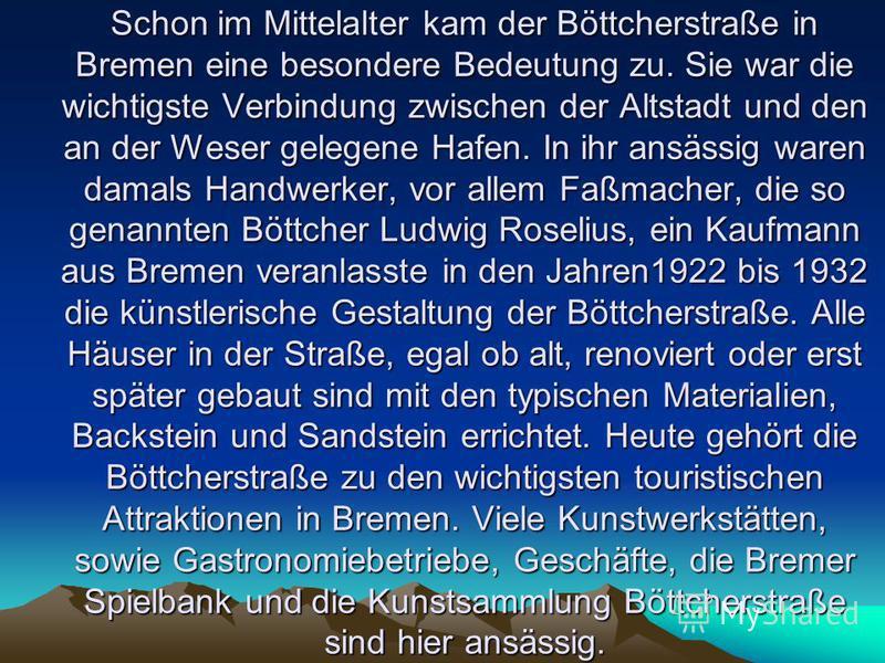 Schon im Mittelalter kam der Böttcherstraße in Bremen eine besondere Bedeutung zu. Sie war die wichtigste Verbindung zwischen der Altstadt und den an der Weser gelegene Hafen. In ihr ansässig waren damals Handwerker, vor allem Faßmacher, die so genan