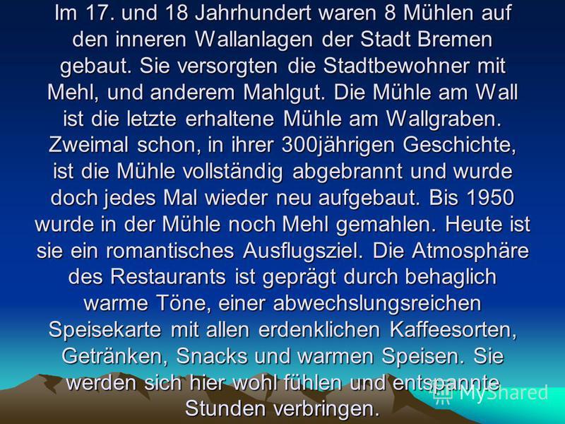 Im 17. und 18 Jahrhundert waren 8 Mühlen auf den inneren Wallanlagen der Stadt Bremen gebaut. Sie versorgten die Stadtbewohner mit Mehl, und anderem Mahlgut. Die Mühle am Wall ist die letzte erhaltene Mühle am Wallgraben. Zweimal schon, in ihrer 300j