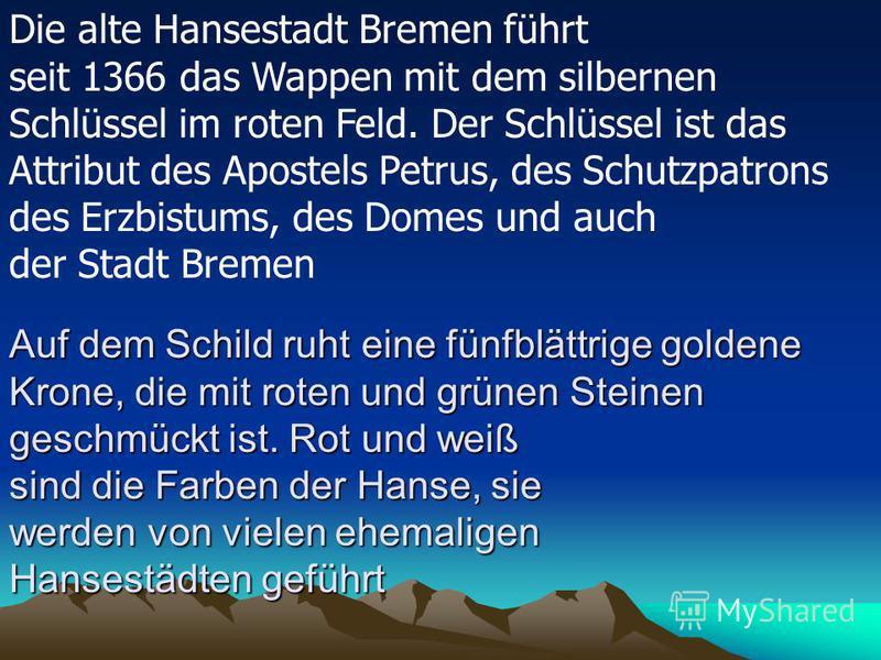 Die alte Hansestadt Bremen führt seit 1366 das Wappen mit dem silbernen Schlüssel im roten Feld. Der Schlüssel ist das Attribut des Apostels Petrus, des Schutzpatrons des Erzbistums, des Domes und auch der Stadt Bremen Auf dem Schild ruht eine fünfbl