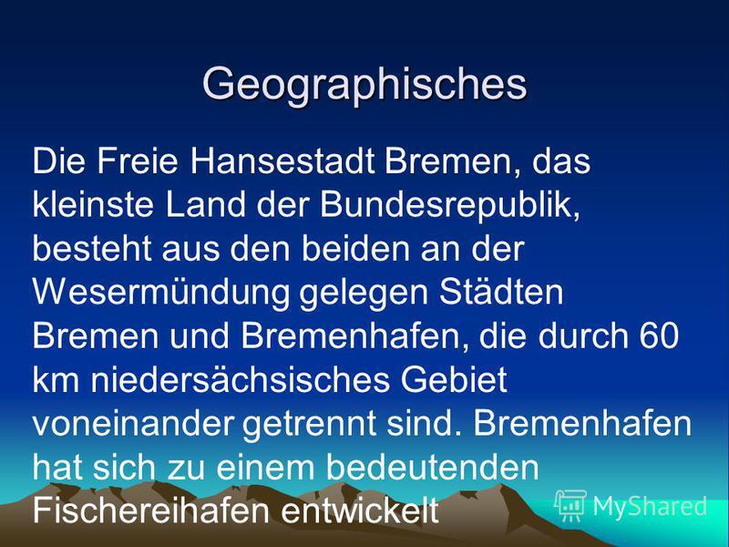 Geographisches Die Freie Hansestadt Bremen, das kleinste Land der Bundesrepublik, besteht aus den beiden an der Wesermündung gelegen Städten Bremen und Bremenhafen, die durch 60 km niedersächsisches Gebiet voneinander getrennt sind. Bremenhafen hat s