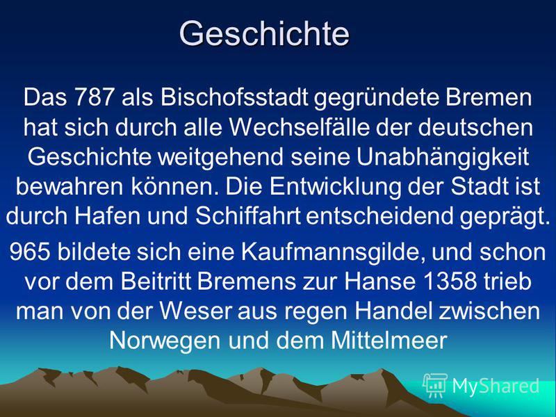 Geschichte Das 787 als Bischofsstadt gegründete Bremen hat sich durch alle Wechselfälle der deutschen Geschichte weitgehend seine Unabhängigkeit bewahren können. Die Entwicklung der Stadt ist durch Hafen und Schiffahrt entscheidend geprägt. 965 bilde