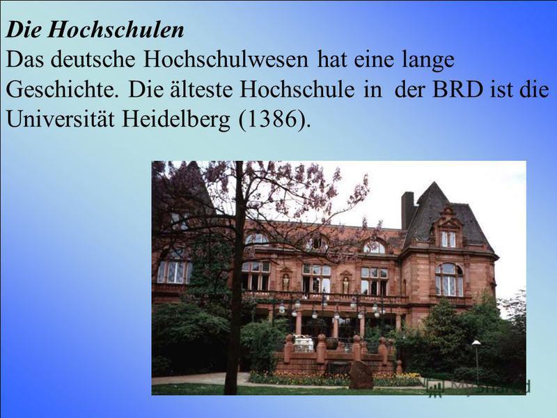 Die Hochschulen Das deutsche Hochschulwesen hat eine lange Geschichte. Die älteste Hochschule in der BRD ist die Universität Heidelberg (1386).