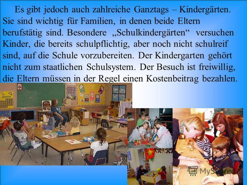 Es gibt jedoch auch zahlreiche Ganztags – Kindergärten. Sie sind wichtig für Familien, in denen beide Eltern berufstätig sind. Besondere Schulkindergärten versuchen Kinder, die bereits schulpflichtig, aber noch nicht schulreif sind, auf die Schule vo
