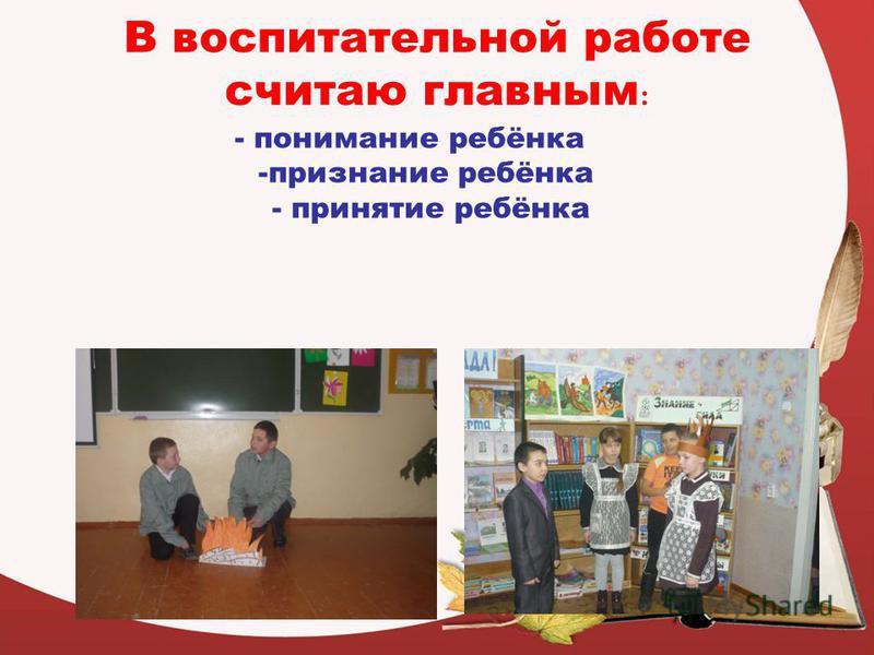 В воспитательной работе считаю главным : - понимание ребёнка -признание ребёнка - принятие ребёнка