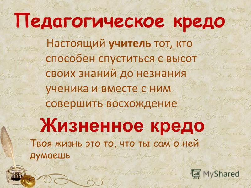 Педагогическое кредо Настоящий учитель тот, кто способен спуститься с высот своих знаний до незнания ученика и вместе с ним совершить восхождение Жизненное кредо Твоя жизнь это то, что ты сам о ней думаешь