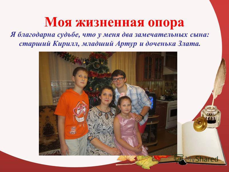 Моя жизненная опора Я благодарна судьбе, что у меня два замечательных сына: старший Кирилл, младший Артур и доченька Злата.