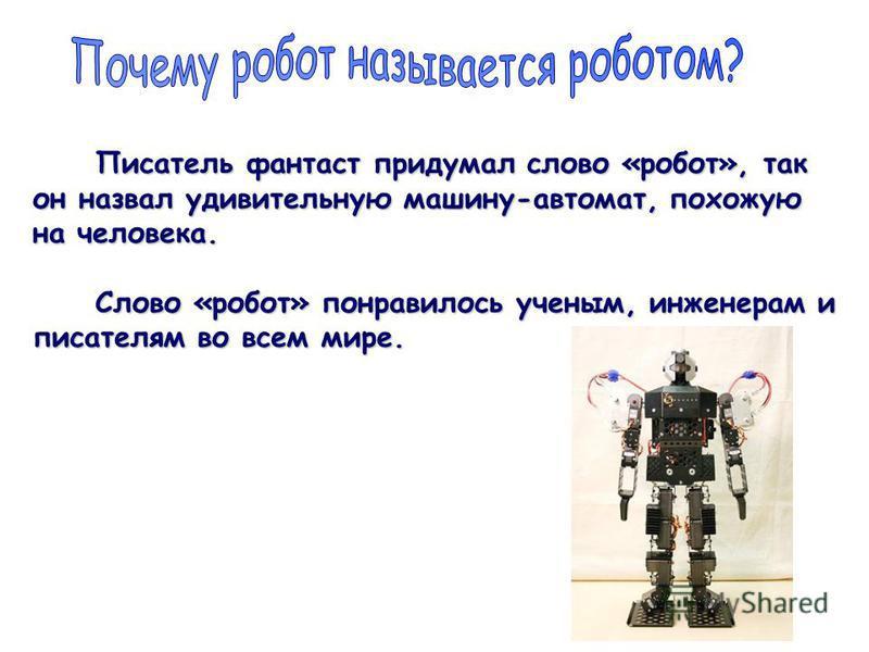 Писатель фантаст придумал слово «робот», так Писатель фантаст придумал слово «робот», так он назвал удивительную машину-автомат, похожую на человека. Слово «робот» понравилось ученым, инженерам и Слово «робот» понравилось ученым, инженерам и писателя