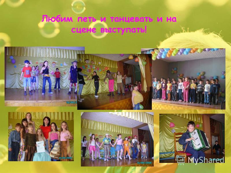 Любим петь и танцевать и на сцене выступать!