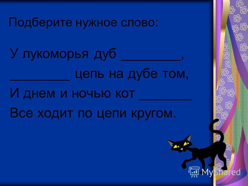 Подберите нужное слово: У лукоморья дуб ________, ________ цепь на дубе том, И днем и ночью кот _______ Все ходит по цепи кругом.