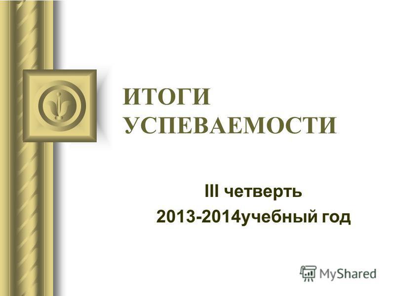ИТОГИ УСПЕВАЕМОСТИ III четверть 2013-2014 учебный год