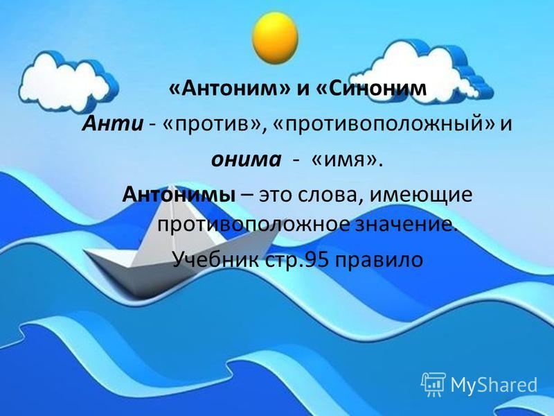 «Антоним» и «Синоним Анти - «против», «противоположный» и онима - «имя». Антонимы – это слова, имеющие противоположное значение. Учебник стр.95 правило