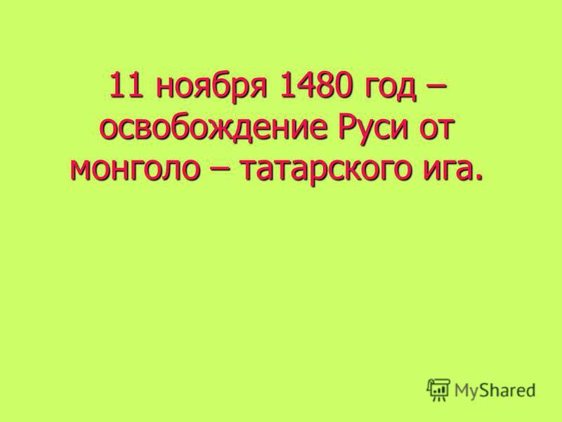 11 ноября 1480 год – освобождение Руси от монголо – татарского ига.