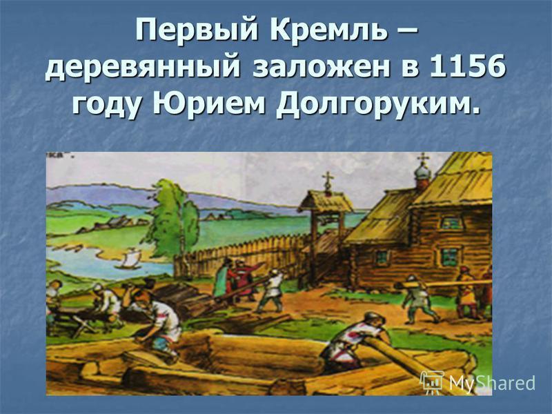 Первый Кремль – деревянный заложен в 1156 году Юрием Долгоруким.