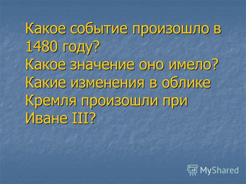 Какое событие произошло в 1480 году? Какое значение оно имело? Какие изменения в облике Кремля произошли при Иване III?
