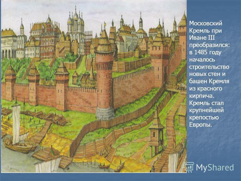 Московский Кремль при Иване III преобразился: в 1485 году началось строительство новых стен и башен Кремля из красного кирпича. Кремль стал крупнейшей крепостью Европы.