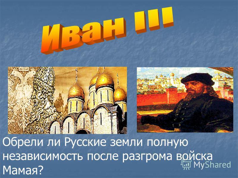 Обрели ли Русские земли полную независимость после разгрома войска Мамая?