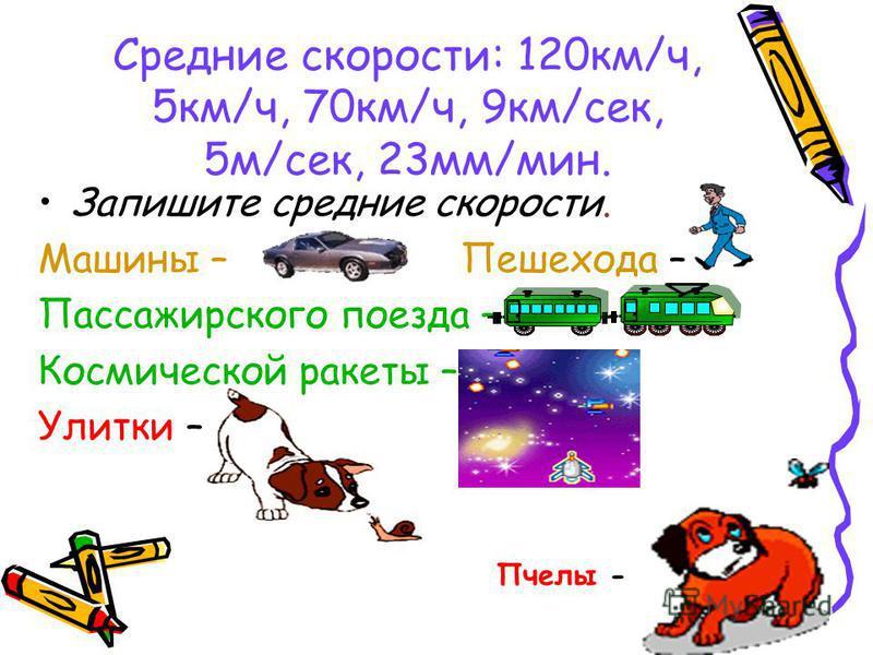 Средние скорости: 120 км/ч, 5 км/ч, 70 км/ч, 9 км/сек, 5 м/сек, 23 мм/мин. Запишите средние скорости. Машины – Пешехода – Пассажирского поезда – Космической ракеты – Улитки – Пчелы -