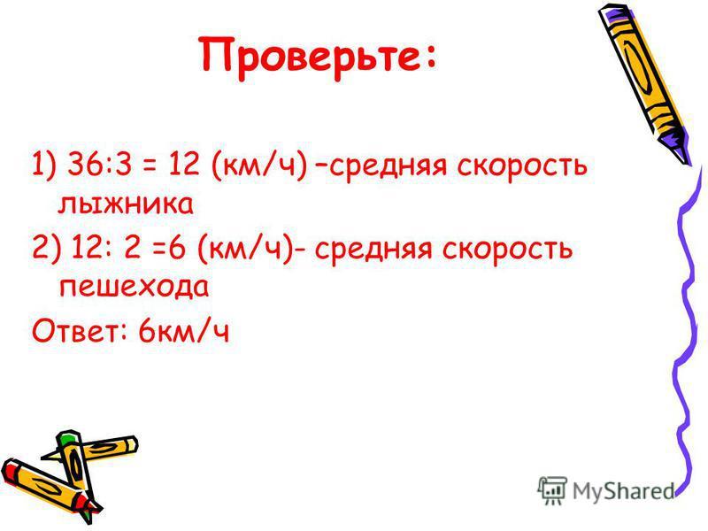 Проверьте: 1) 36:3 = 12 (км/ч) –средняя скорость лыжника 2) 12: 2 =6 (км/ч)- средняя скорость пешехода Ответ: 6 км/ч