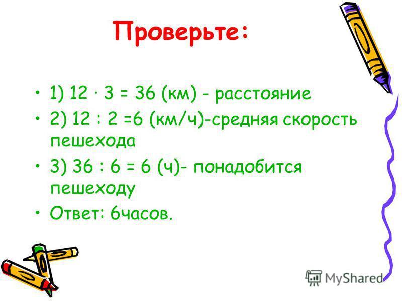 Проверьте: 1) 12 · 3 = 36 (км) - расстояние 2) 12 : 2 =6 (км/ч)-средняя скорость пешехода 3) 36 : 6 = 6 (ч)- понадобится пешеходу Ответ: 6 часов.