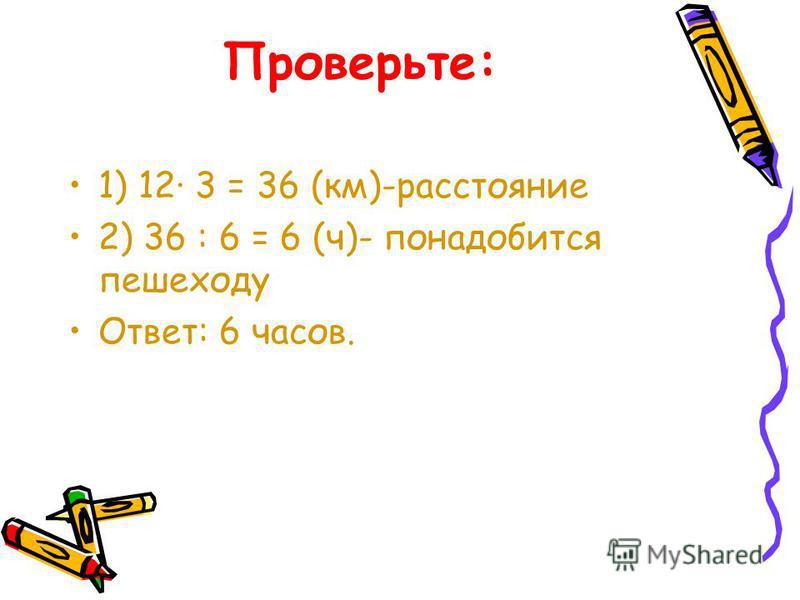 Проверьте: 1) 12· 3 = 36 (км)-расстояние 2) 36 : 6 = 6 (ч)- понадобится пешеходу Ответ: 6 часов.
