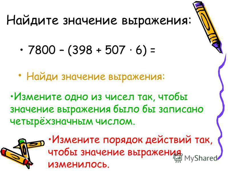 Найдите значение выражения: 7800 – (398 + 507 · 6) = Найди значение выражения: Измените одно из чисел так, чтобы значение выражения было бы записано четырёхзначным числом. Измените порядок действий так, чтобы значение выражения изменилось.
