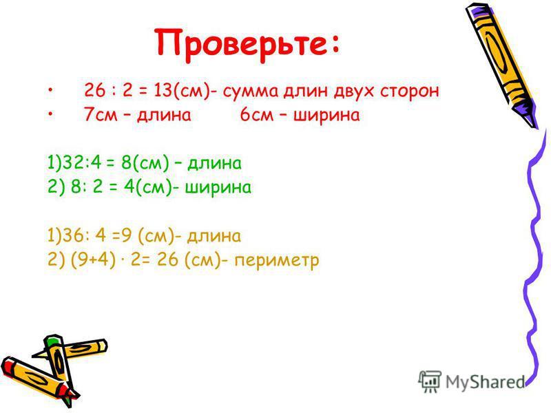 Проверьте: 26 : 2 = 13(см)- сумма длин двух сторон 7 см – длина 6 см – ширина 1)32:4 = 8(см) – длина 2) 8: 2 = 4(см)- ширина 1)36: 4 =9 (см)- длина 2) (9+4) · 2= 26 (см)- периметр