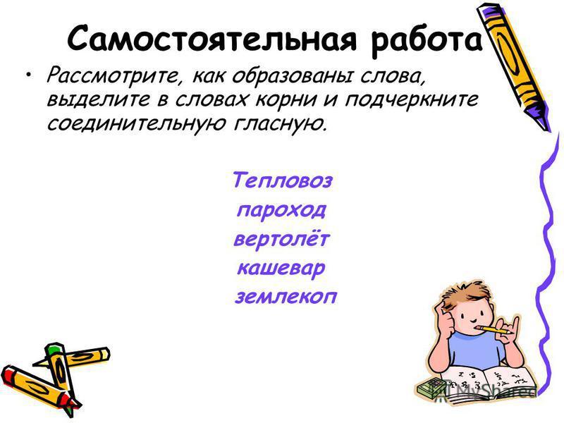Самостоятельная работа Рассмотрите, как образованы слова, выделите в словах корни и подчеркните соединительную гласную. Тепловоз пароход вертолёт кашевар землекоп