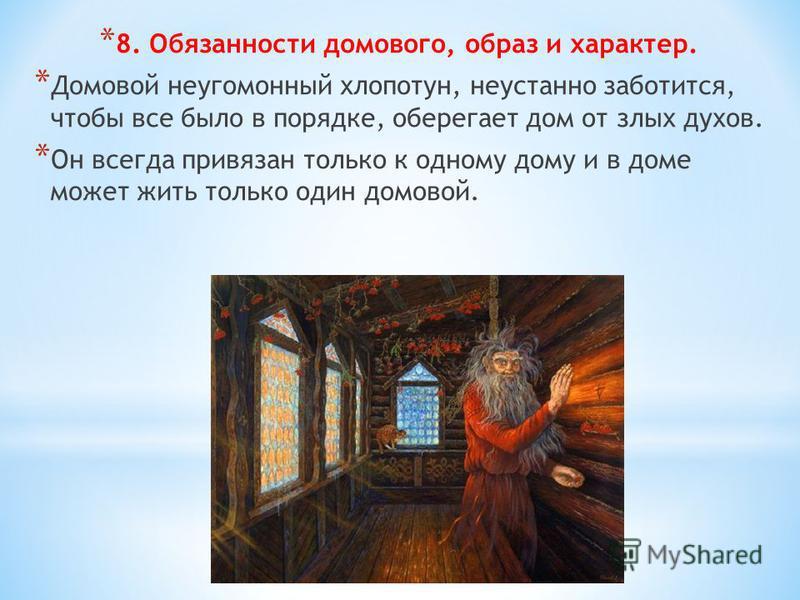 * 8. Обязанности домового, образ и характер. * Домовой неугомонный хлопотун, неустанно заботится, чтобы все было в порядке, оберегает дом от злых духов. * Он всегда привязан только к одному дому и в доме может жить только один домовой.