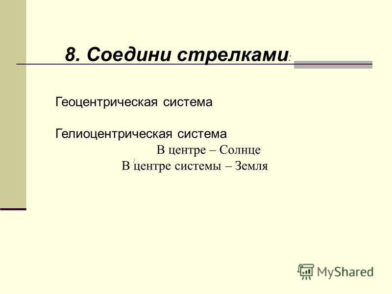 : 8. Соедини стрелками : Геоцентрическая система Гелиоцентрическая система В центре системы – Земля В центре – Солнце