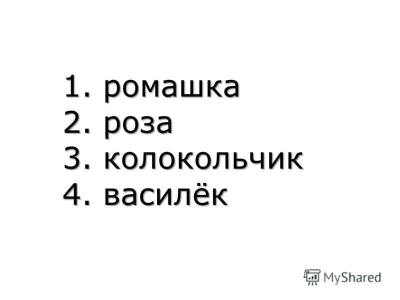 1. ромашка 2. роза 3. колокольчик 4. василёк