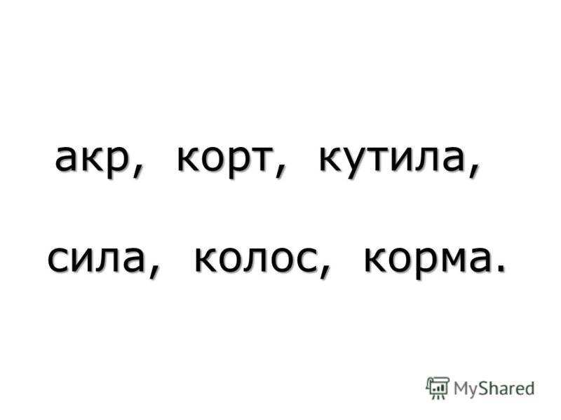 акр, корт, кутила, акр, корт, кутила, сила, колос, корма. сила, колос, корма.
