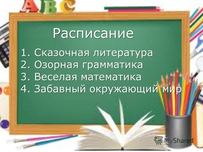 1. Сказочная литература 2. Озорная грамматика 3. Веселая математика 4. Забавный окружающий мир Расписание