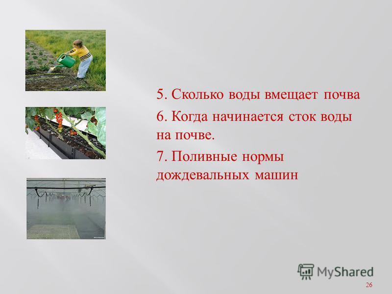 5. Сколько воды вмещает почва 6. Когда начинается сток воды на почве. 7. Поливные нормы дождевальных машин 26