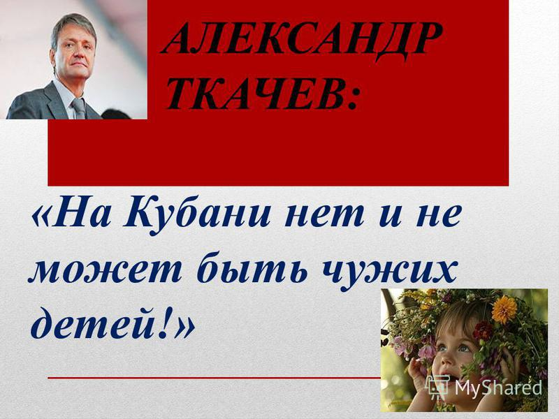 АЛЕКСАНДР ТКАЧЕВ: «На Кубани нет и не может быть чужих детей!»