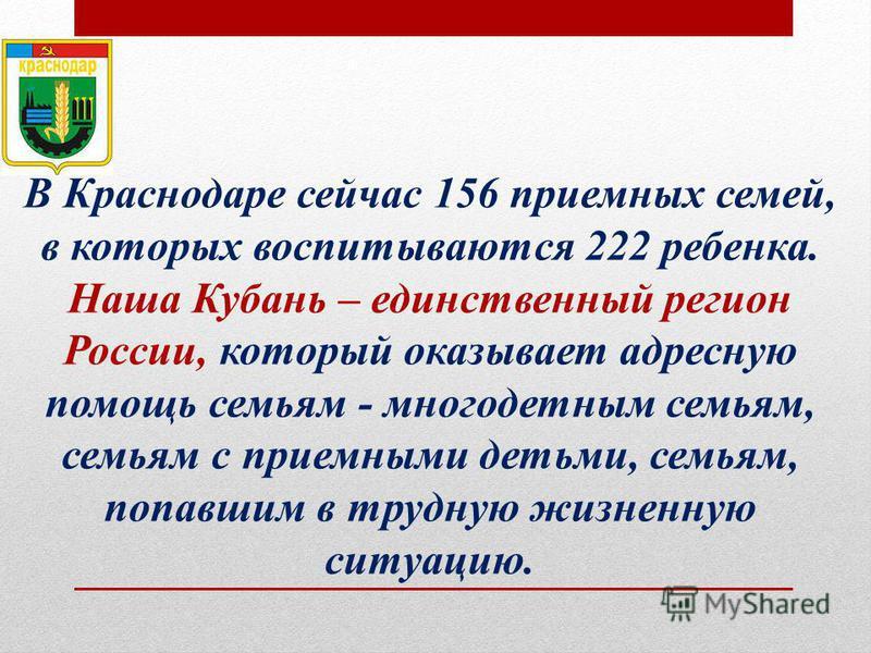 В Краснодаре сейчас 156 приемных семей, в которых воспитываются 222 ребенка. Наша Кубань – единственный регион России, который оказывает адресную помощь семьям - многодетным семьям, семьям с приемными детьми, семьям, попавшим в трудную жизненную ситу