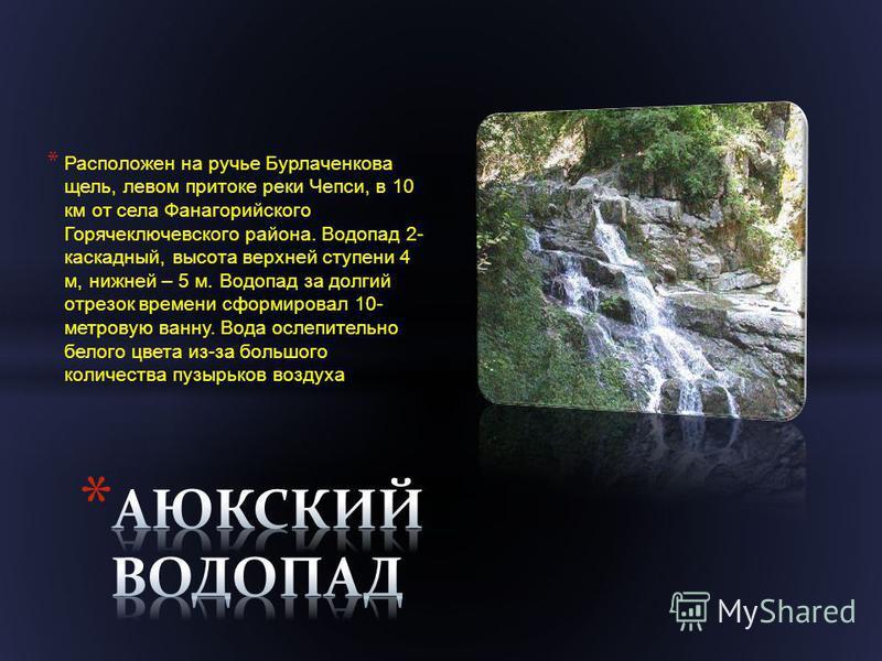 * Расположен на ручье Бурлаченкова щель, левом притоке реки Чепси, в 10 км от села Фанагорийского Горячеключевского района. Водопад 2- каскадный, высота верхней ступени 4 м, нижней – 5 м. Водопад за долгий отрезок времени сформировал 10- метровую ван