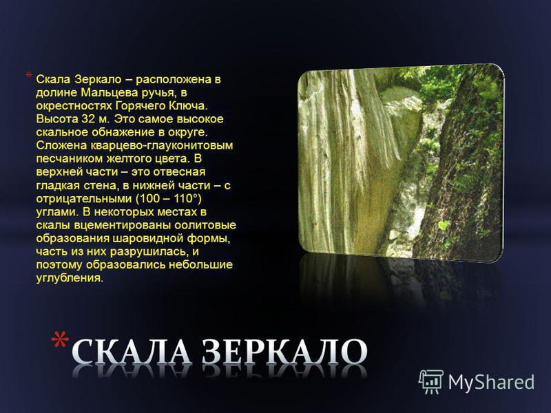 * Скала Зеркало – расположена в долине Мальцева ручья, в окрестностях Горячего Ключа. Высота 32 м. Это самое высокое скальное обнажение в округе. Сложена кварцево - глауконитовым песчаником желтого цвета. В верхней части – это отвесная гладкая стена,