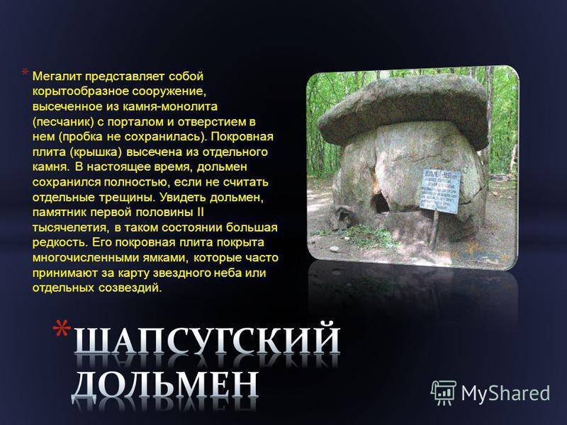 * Мегалит представляет собой корытообразное сооружение, высеченное из камня - монолита ( песчаник ) с порталом и отверстием в нем ( пробка не сохранилась ). Покровная плита ( крышка ) высечена из отдельного камня. В настоящее время, дольмен сохранилс