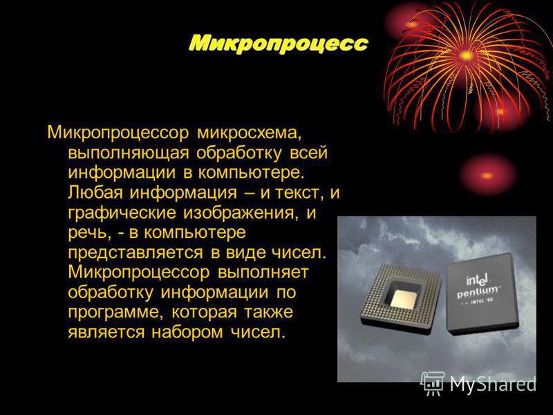 Микропроцесс Микропроцессор микросхема, выполняющая обработку всей информации в компьютере. Любая информация – и текст, и графические изображения, и речь, - в компьютере представляется в виде чисел. Микропроцессор выполняет обработку информации по пр