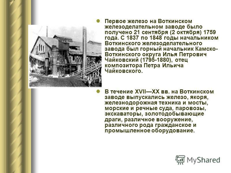 Первое железо на Воткинском железоделательном заводе было получено 21 сентября (2 октября) 1759 года. С 1837 по 1848 годы начальником Воткинского железоделательного завода был горный начальник Камско- Воткинского округа Илья Петрович Чайковский (1795