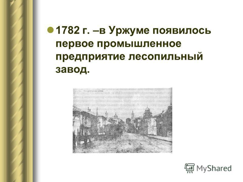 1782 г. –в Уржуме появилось первое промышленное предприятие лесопильный завод.