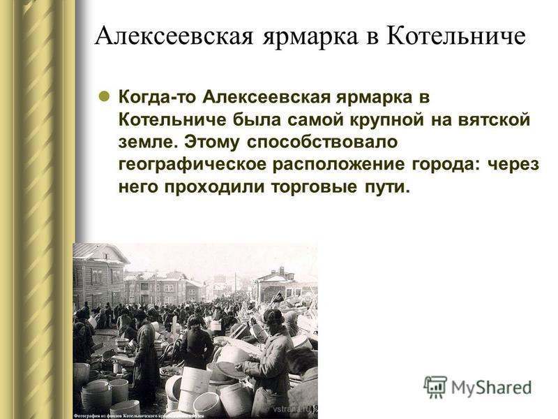 Алексеевская ярмарка в Котельниче Когда-то Алексеевская ярмарка в Котельниче была самой крупной на вятской земле. Этому способствовало географическое расположение города: через него проходили торговые пути.