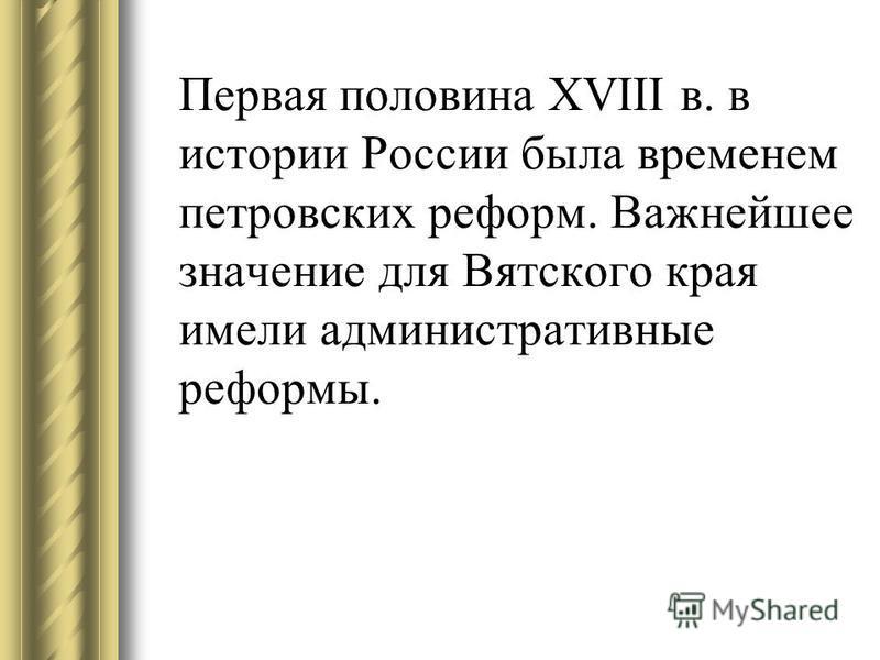 Первая половина XVIII в. в истории России была временем петровских реформ. Важнейшее значение для Вятского края имели административные реформы.