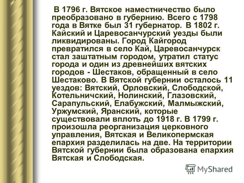 В 1796 г. Вятское наместничество было преобразовано в губернию. Всего с 1798 года в Вятке был 31 губернатор. В 1802 г. Кайский и Царевосанчурский уезды были ликвидированы. Город Кайгород превратился в село Кай, Царевосанчурск стал заштатным городом,