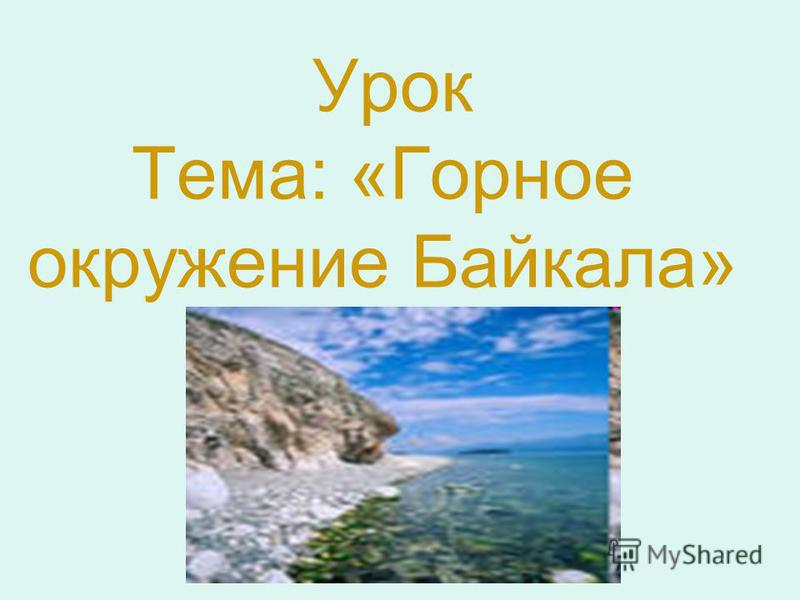 Урок Тема: «Горное окружение Байкала»