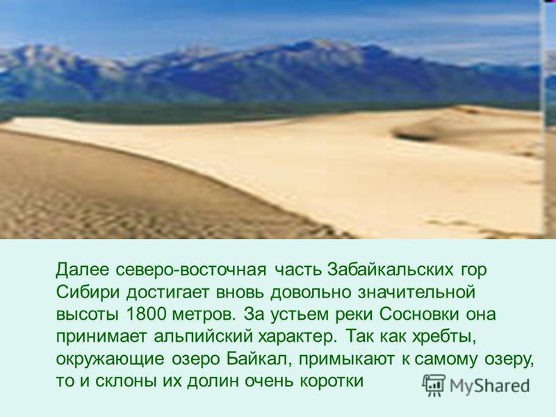 Далее северо-восточная часть Забайкальских гор Сибири достигает вновь довольно значительной высоты 1800 метров. За устьем реки Сосновки она принимает альпийский характер. Так как хребты, окружающие озеро Байкал, примыкают к самому озеру, то и склоны