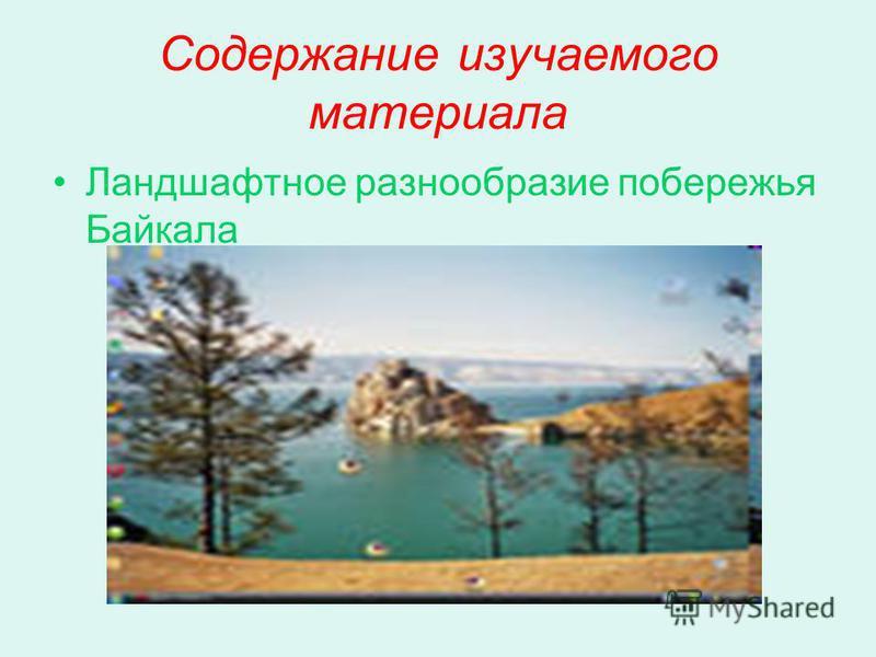 Содержание изучаемого материала Ландшафтное разнообразие побережья Байкала