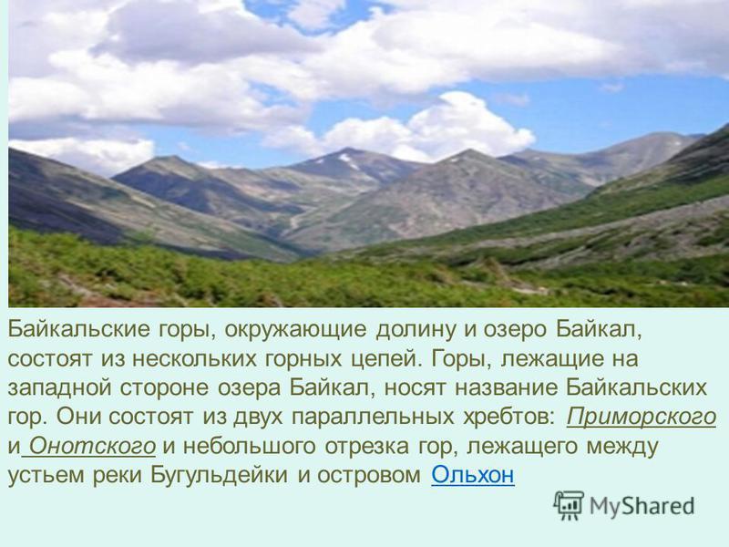 Байкальские горы, окружающие долину и озеро Байкал, состоят из нескольких горных цепей. Горы, лежащие на западной стороне озера Байкал, носят название Байкальских гор. Они состоят из двух параллельных хребтов: Приморского и Онотского и небольшого отр