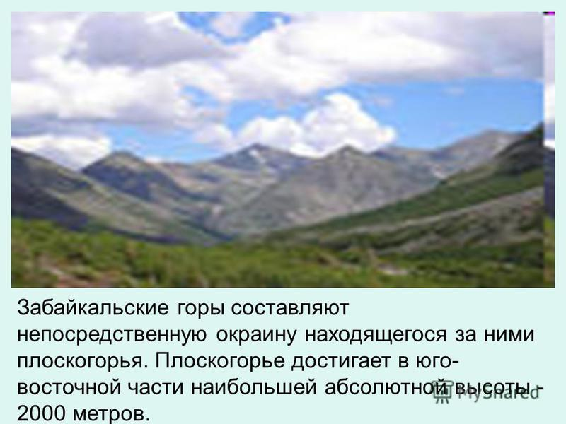 Забайкальские горы составляют непосредственную окраину находящегося за ними плоскогорья. Плоскогорье достигает в юго- восточной части наибольшей абсолютной высоты - 2000 метров.